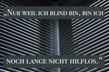 """""""Nur weil ich blind bin, bin ich noch lange nicht hilflos!"""""""